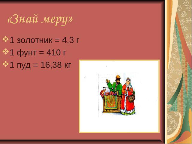 «Знай меру» 1 золотник = 4,3 г 1 фунт = 410 г 1 пуд = 16,38 кг