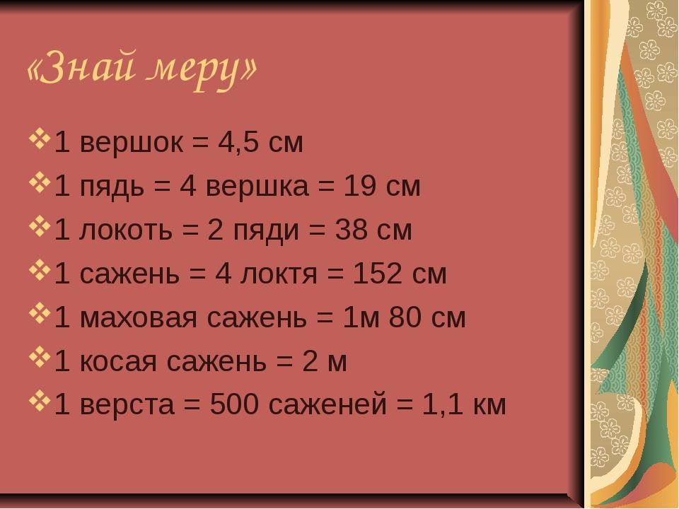 «Знай меру» 1 вершок = 4,5 см 1 пядь = 4 вершка = 19 см 1 локоть = 2 пяди = 3...