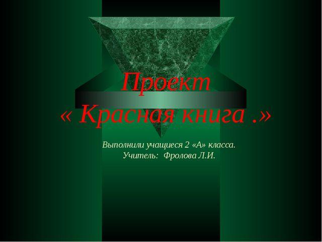 Проект « Красная книга .» Выполнили учащиеся 2 «А» класса. Учитель: Фролова Л...