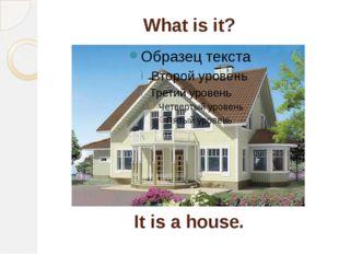 What is it? It is a house.
