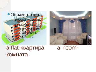a flat-квартира a room-комната