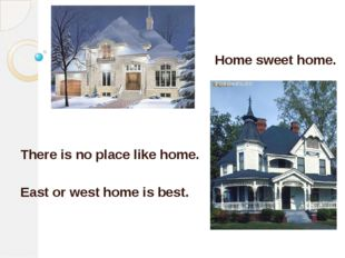 Home sweet home. There is no place like home. East or west home is best.
