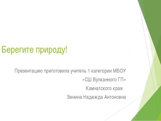 Берегите природу! Презентацию приготовила учитель 1 категории МБОУ «СШ Вулкан...