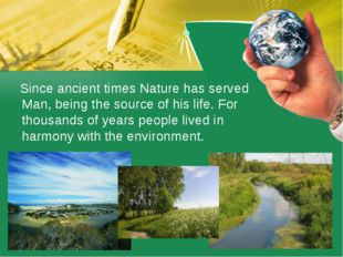 Since ancient times Nature has served Man, being the source of his life. For
