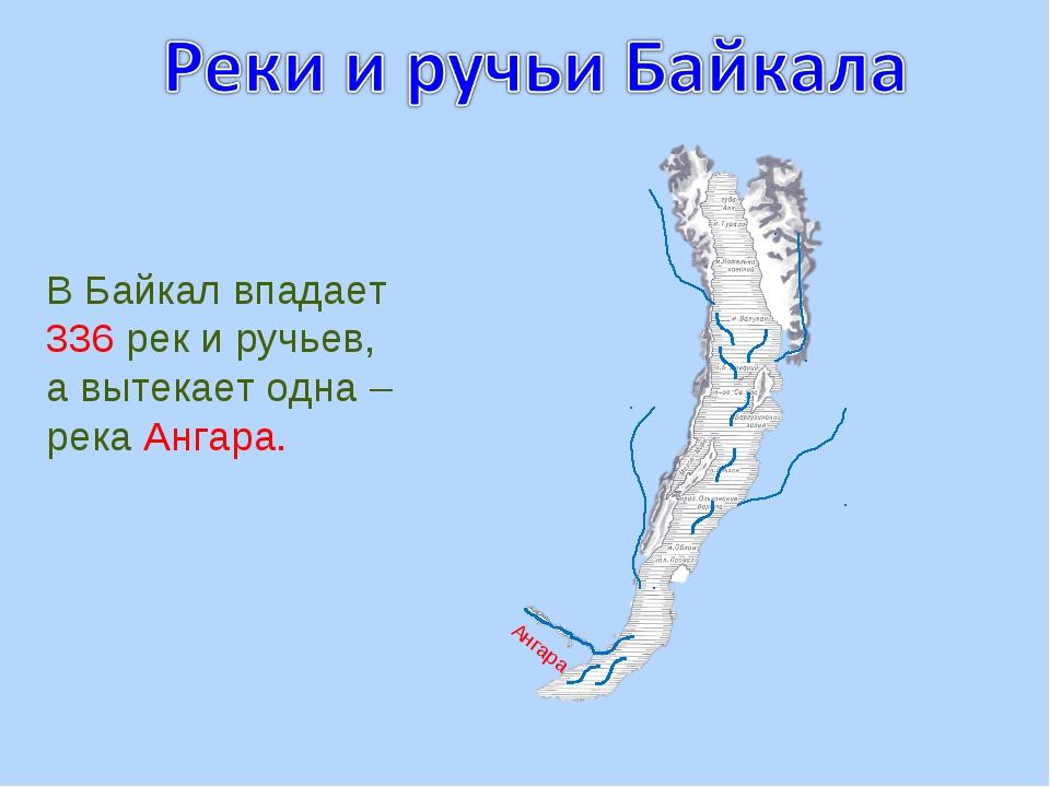 В Байкал впадает 336 рек и ручьев, а вытекает одна – река Ангара. Ангара