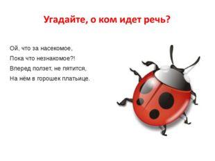 Ой, что за насекомое, Пока что незнакомое?! Вперед ползет, не пятится, На нё