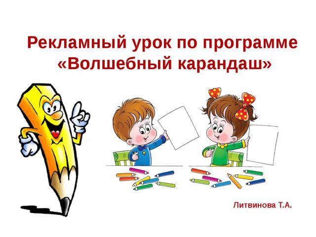 Рекламный урок по программе «Волшебный карандаш» Литвинова Т.А.