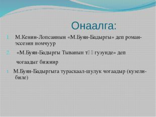 Онаалга: М.Кенин-Лопсаннын «М.Буян-Бадыргы» деп роман-эссезин номчуур «М.Буя