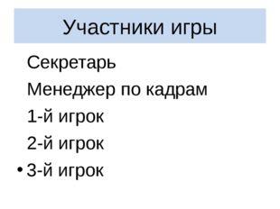 Участники игры Секретарь Менеджер по кадрам 1-й игрок 2-й игрок 3-й игрок