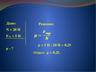 Дано: N = 20 Н Fтр = 5 Н μ - ? Решение: μ = 5 Н : 20 Н = 0,25 Ответ: μ = 0,25.