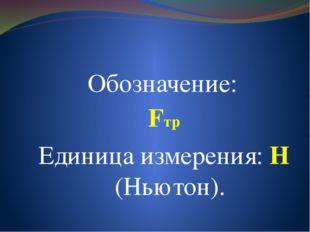 Обозначение: Fтр Единица измерения: Н (Ньютон).