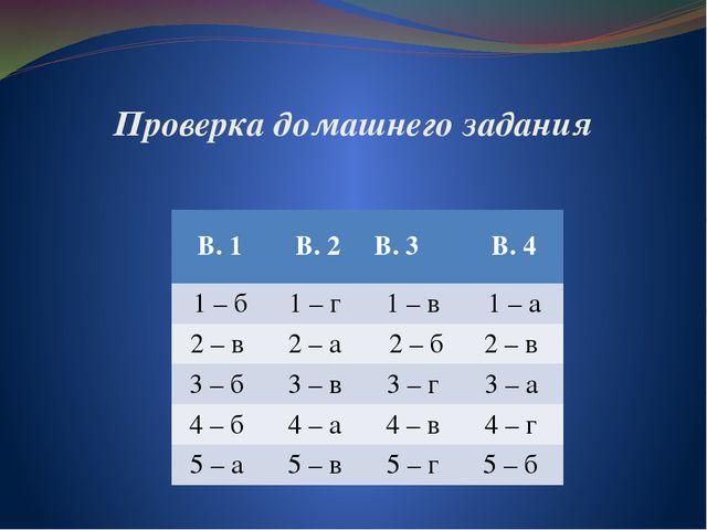 Проверка домашнего задания В. 1 В. 2 В. 3 В. 4 1– б 1 – г 1 – в 1 – а 2– в 2–...