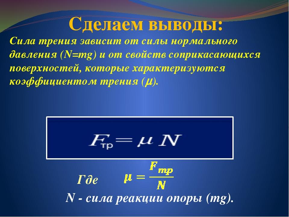 Сделаем выводы: Сила трения зависит от силы нормального давления (N=mg) и от...