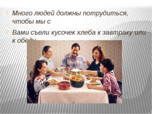 Много людей должны потрудиться, чтобы мы с Вами съели кусочек хлеба к завтра
