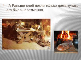 А Раньше хлеб пекли только дома купить его было невозможно