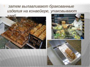 затем вылавливают бракованные изделия на конвейере, упаковывают хлеб,