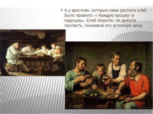 А у крестьян, которые сами растили хлеб, было правило: « Каждую крошку- в ла