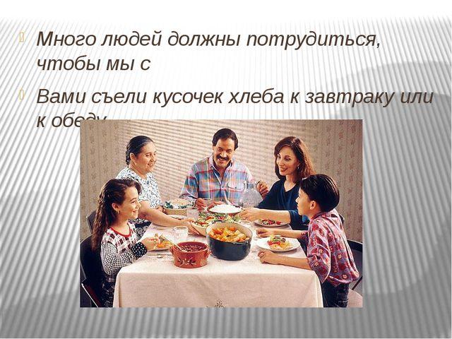 Много людей должны потрудиться, чтобы мы с Вами съели кусочек хлеба к завтра...