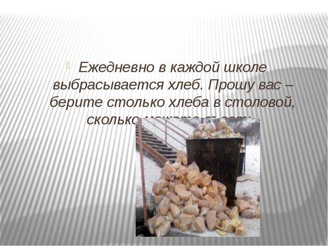 Ежедневно в каждой школе выбрасывается хлеб. Прошу вас – берите столько хлеб...