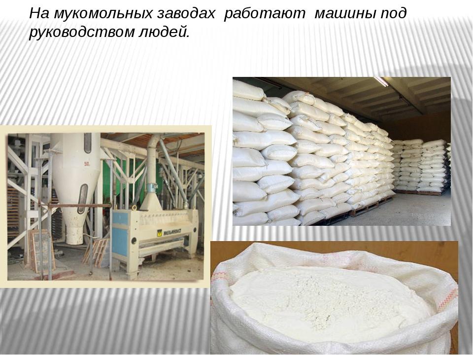 На мукомольных заводах работают машины под руководством людей.