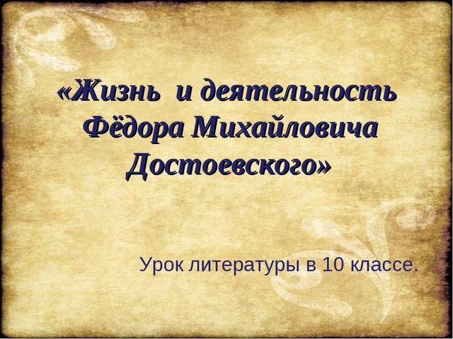 «Жизнь и деятельность Фёдора Михайловича Достоевского» Урок литературы в 10...
