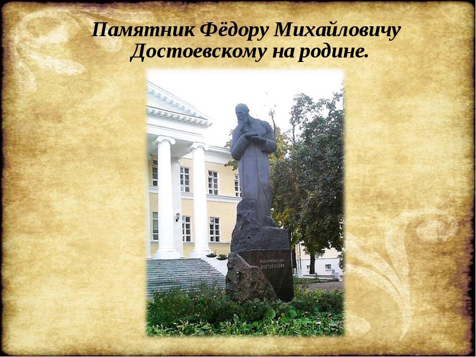 Памятник Фёдору Михайловичу Достоевскому на родине.