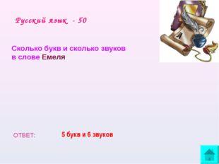Русский язык - 50 Сколько букв и сколько звуков в слове Емеля ОТВЕТ: 5 букв и