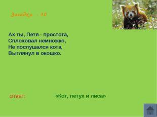 Загадки - 30 Ах ты, Петя - простота, Сплоховал немножко, Не послушался кота,