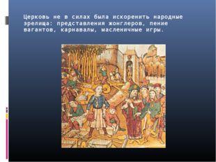 Церковь не в силах была искоренить народные зрелища: представления жонглеров,