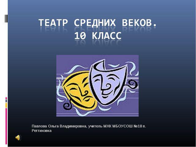 Павлова Ольга Владимировна, учитель МХК МБОУСОШ №18 п. Реттиховка