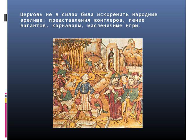 Церковь не в силах была искоренить народные зрелища: представления жонглеров,...