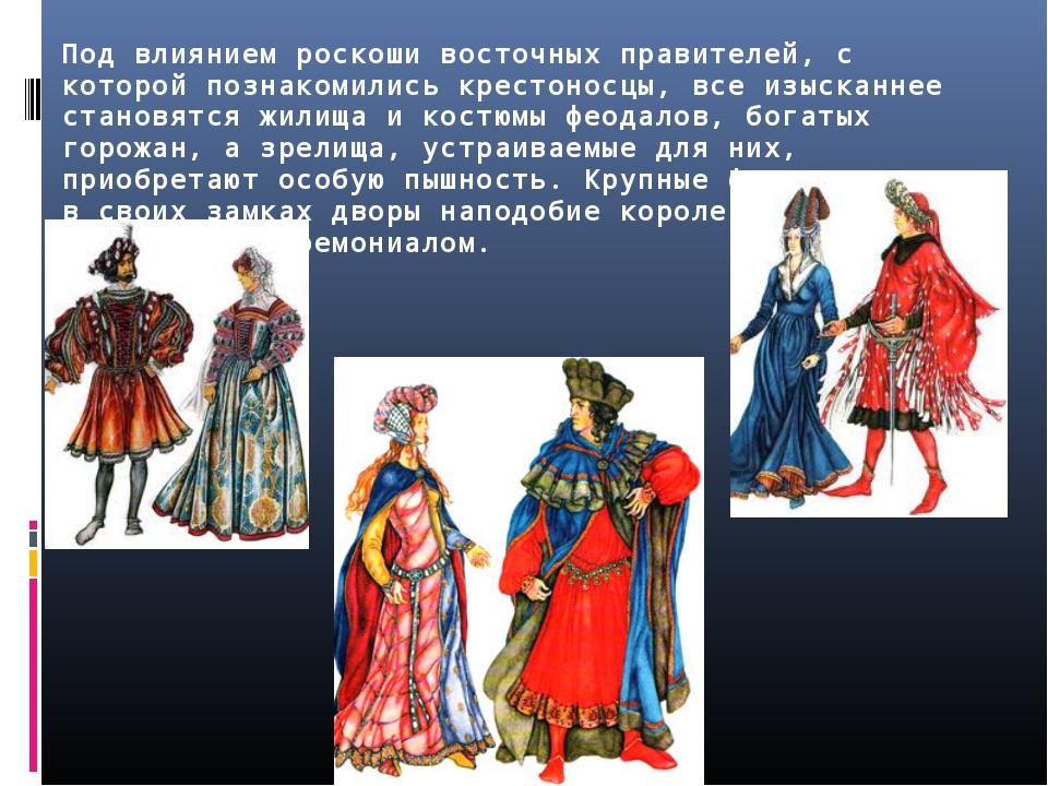 Под влиянием роскоши восточных правителей, с которой познакомились крестоносц...