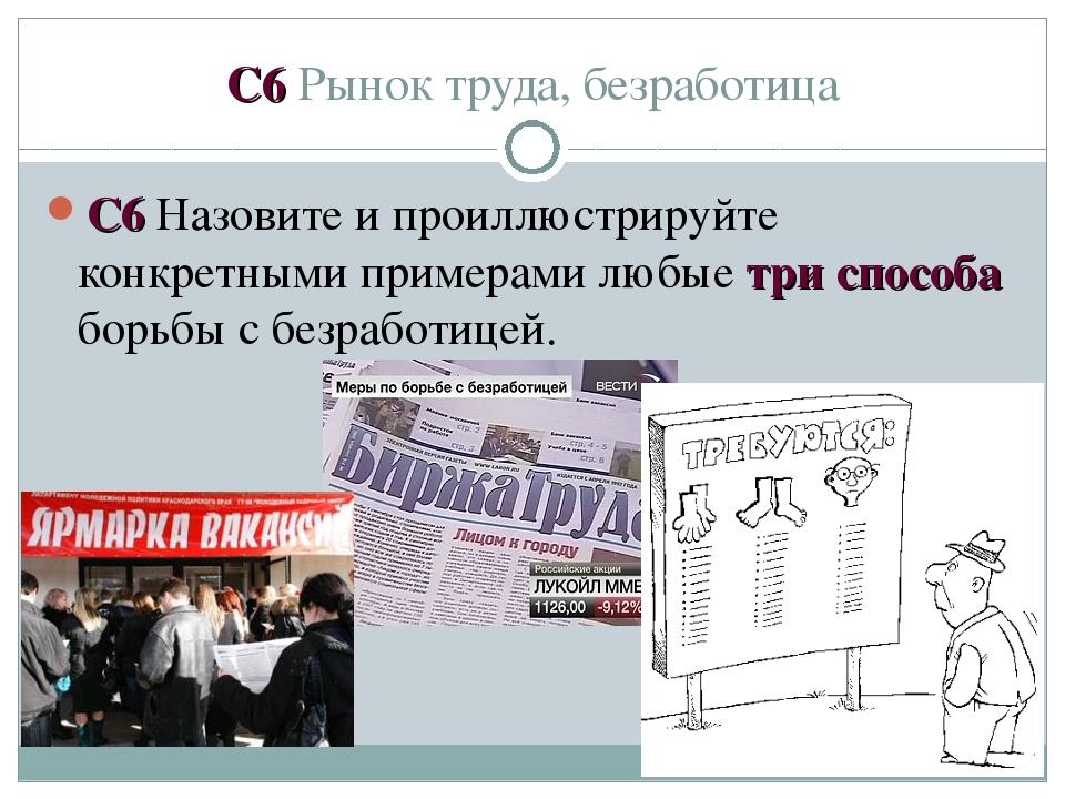 C6 Рынок труда, безработица С6 Назовите и проиллюстрируйте конкретными пример...
