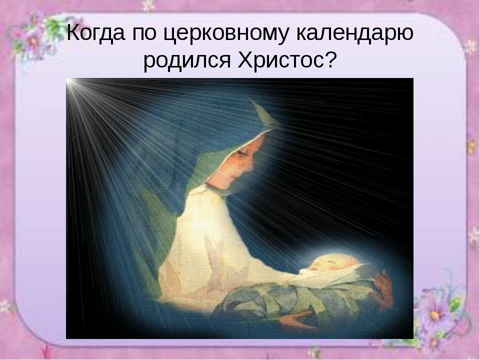 Когда по церковному календарю родился Христос?