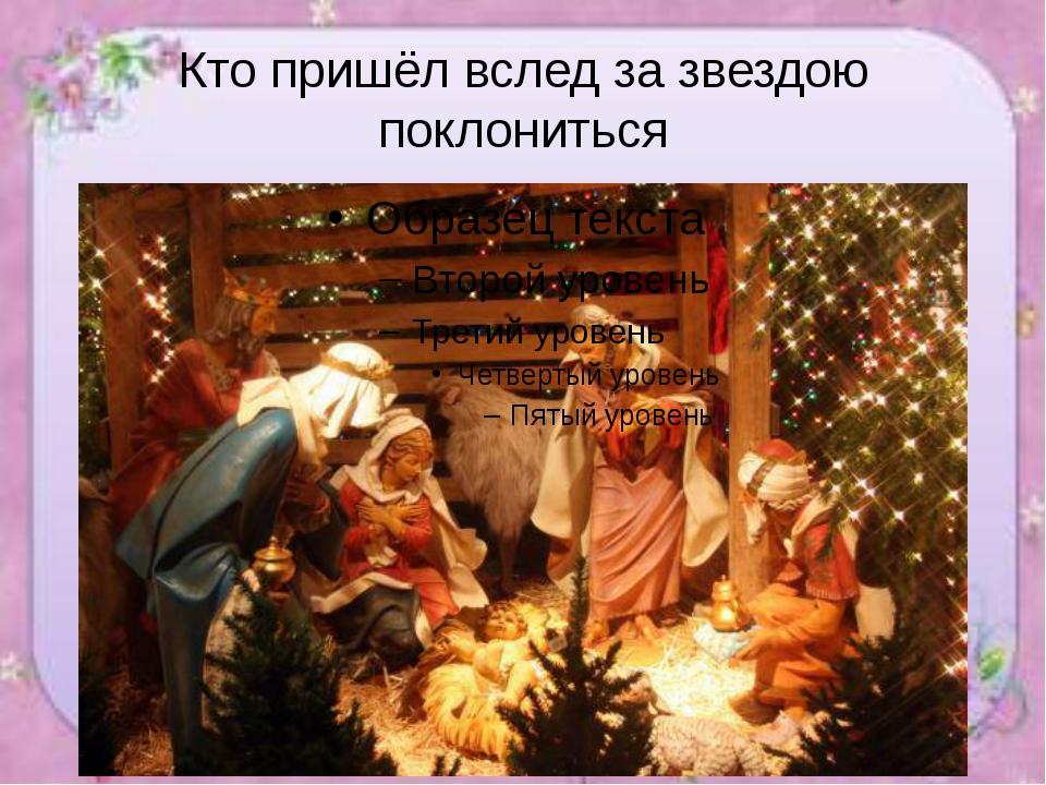 Кто пришёл вслед за звездою поклониться