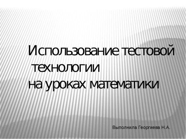 Использование тестовой технологии на уроках математики Выполнила Георгиева Н.А.