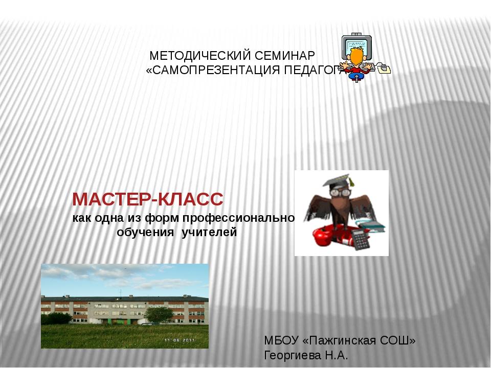 МЕТОДИЧЕСКИЙ СЕМИНАР «САМОПРЕЗЕНТАЦИЯ ПЕДАГОГА» МАСТЕР-КЛАСС как одна из фор...