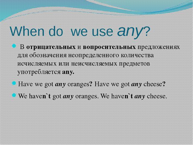 When do we use any? В отрицательных и вопросительных предложениях для обознач...