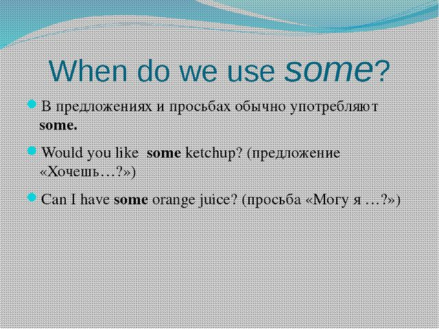 When do we use some? В предложениях и просьбах обычно употребляют some. Would...