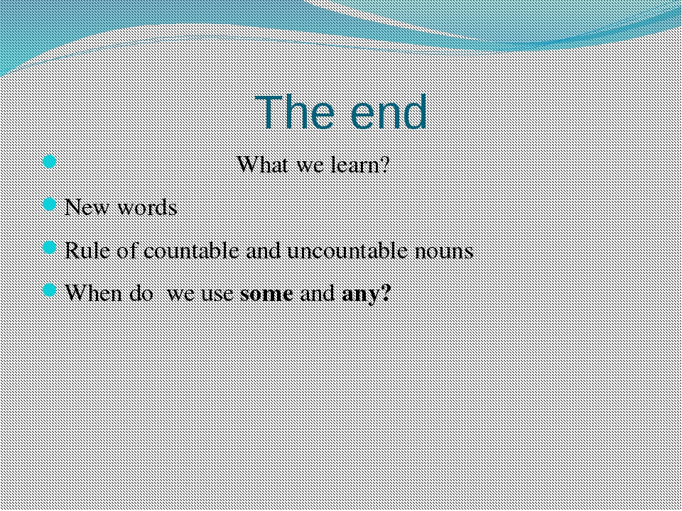 The end What we learn? New words Rule of countable and uncountable nouns When...