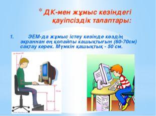 ДК-мен жұмыс кезіндегі қауіпсіздік талаптары: 1.ЭЕМ-да жұмыс істеу кезінде к