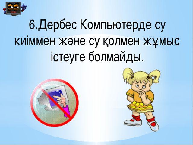 6.Дербес Компьютерде су киіммен және су қолмен жұмыс істеуге болмайды.