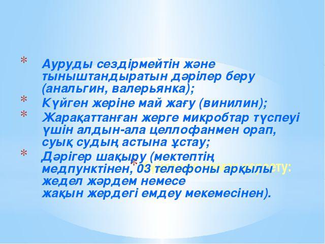 Күйгенде көмек керсету: Ауруды сездірмейтін және тыныштандыратын дәрілер беру...
