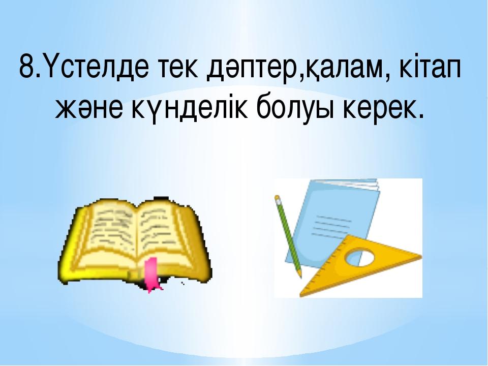 8.Үстелде тек дәптер,қалам, кітап және күнделік болуы керек.