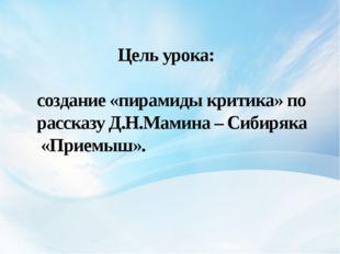 Цель урока: создание «пирамиды критика» по рассказу Д.Н.Мамина – Сибиряка «П