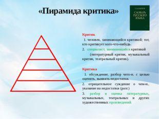 «Пирамида критика» Критик 1. человек, занимающийся критикой; тот, кто критик