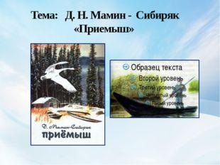 Тема: Д. Н. Мамин - Сибиряк «Приемыш»
