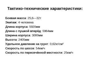 Тактико-технические характеристики: Боевая масса: 25,6—32т Экипаж: 4 человека