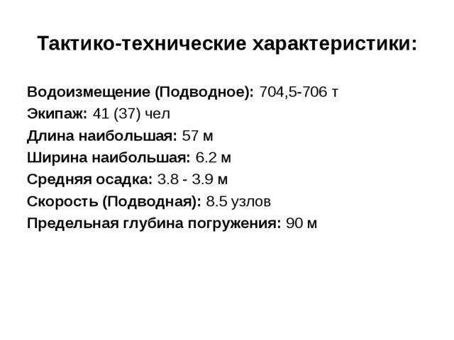 Тактико-технические характеристики: Водоизмещение (Подводное): 704,5-706 т Эк...