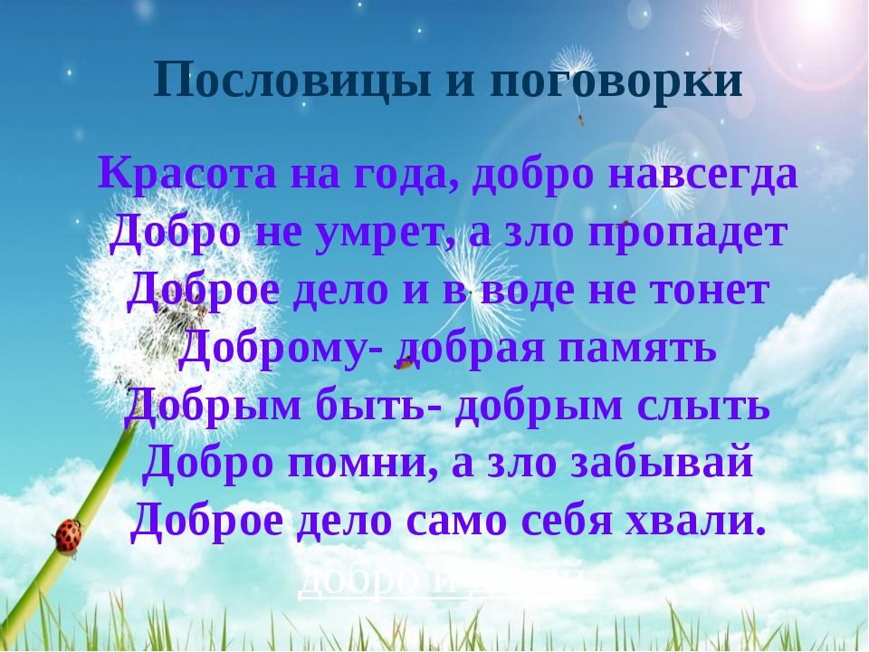 Пословицы и поговорки Красота на года, добро навсегда Добро не умрет, а зло п...